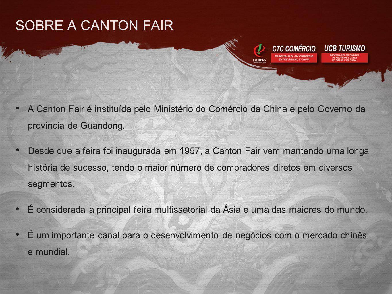 SOBRE A CANTON FAIR • A Canton Fair é instituída pelo Ministério do Comércio da China e pelo Governo da província de Guandong. • Desde que a feira foi