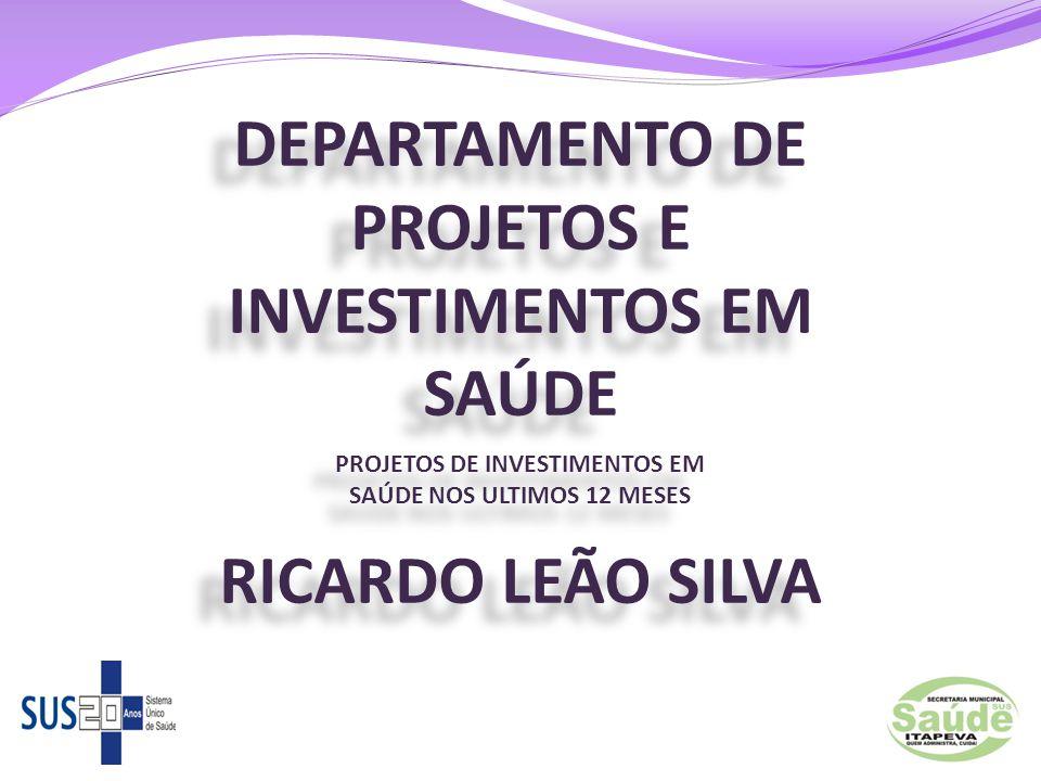 DEPARTAMENTO DE PROJETOS E INVESTIMENTOS EM SAÚDE PROJETOS DE INVESTIMENTOS EM SAÚDE NOS ULTIMOS 12 MESES RICARDO LEÃO SILVA