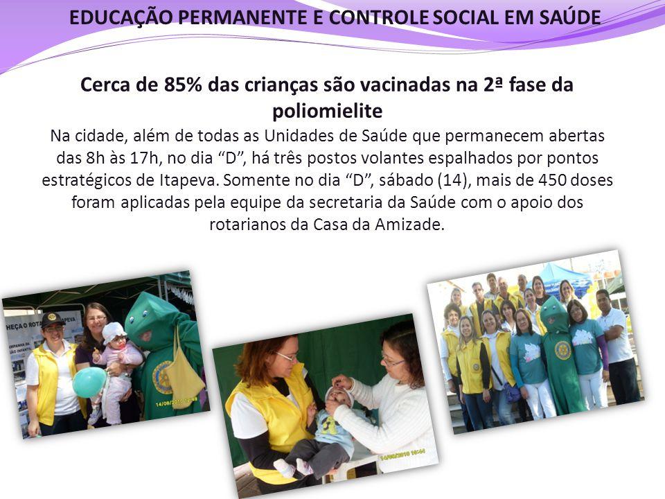 EDUCAÇÃO PERMANENTE E CONTROLE SOCIAL EM SAÚDE Cerca de 85% das crianças são vacinadas na 2ª fase da poliomielite Na cidade, além de todas as Unidades