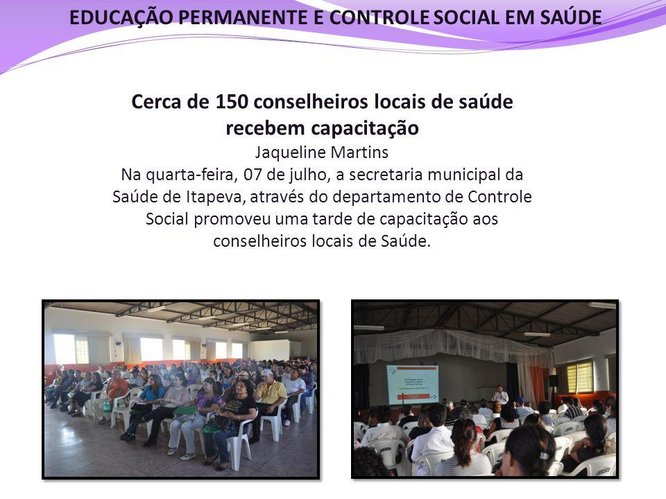 EDUCAÇÃO PERMANENTE E CONTROLE SOCIAL EM SAÚDE Cerca de 150 conselheiros locais de saúde recebem capacitação Jaqueline Martins Na quarta-feira, 07 de