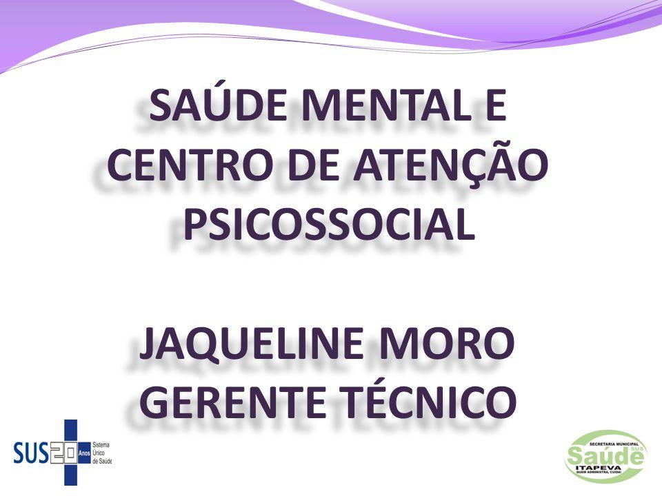 SAÚDE MENTAL E CENTRO DE ATENÇÃO PSICOSSOCIAL JAQUELINE MORO GERENTE TÉCNICO
