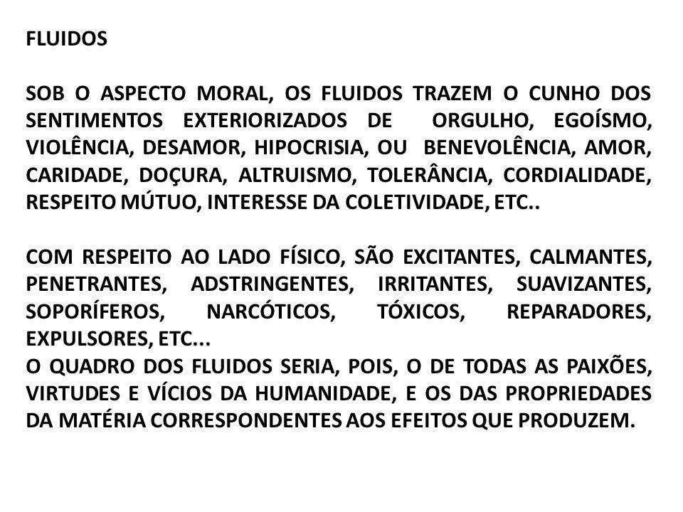 FLUIDOS SOB O ASPECTO MORAL, OS FLUIDOS TRAZEM O CUNHO DOS SENTIMENTOS EXTERIORIZADOS DE ORGULHO, EGOÍSMO, VIOLÊNCIA, DESAMOR, HIPOCRISIA, OU BENEVOLÊNCIA, AMOR, CARIDADE, DOÇURA, ALTRUISMO, TOLERÂNCIA, CORDIALIDADE, RESPEITO MÚTUO, INTERESSE DA COLETIVIDADE, ETC..