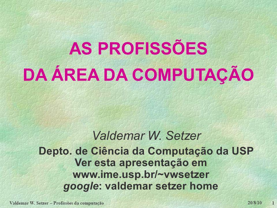 20/8/10 Valdemar W. Setzer – Profissões da computação 1 AS PROFISSÕES DA ÁREA DA COMPUTAÇÃO Valdemar W. Setzer Depto. de Ciência da Computação da USP