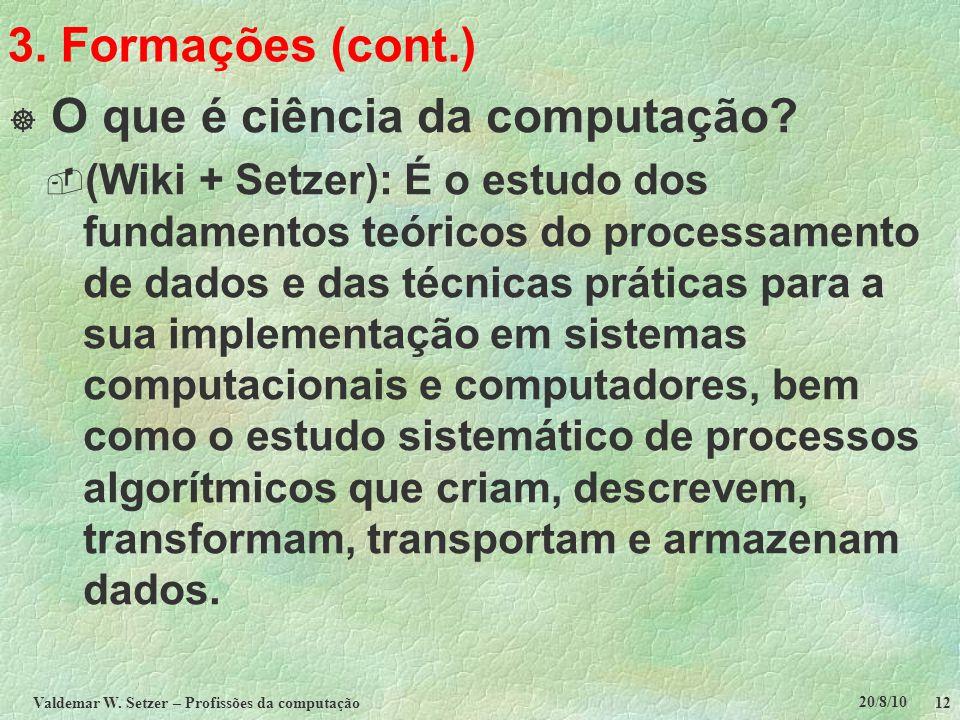 20/8/10 Valdemar W. Setzer – Profissões da computação 12 3. Formações (cont.)  O que é ciência da computação?  (Wiki + Setzer): É o estudo dos funda
