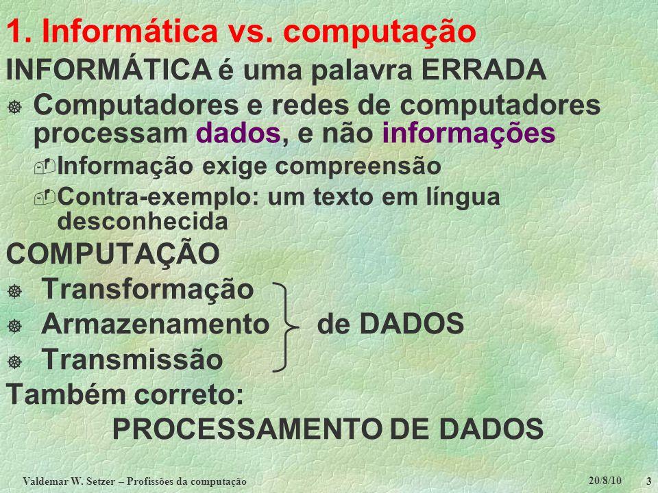 20/8/10 Valdemar W. Setzer – Profissões da computação 3 1. Informática vs. computação INFORMÁTICA é uma palavra ERRADA  Computadores e redes de compu