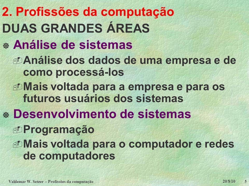 20/8/10 Valdemar W. Setzer – Profissões da computação 5 2. Profissões da computação DUAS GRANDES ÁREAS  Análise de sistemas  Análise dos dados de um