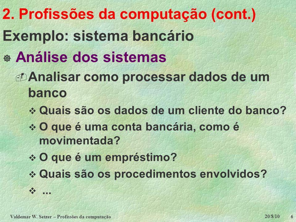 20/8/10 Valdemar W. Setzer – Profissões da computação 6 2. Profissões da computação (cont.) Exemplo: sistema bancário  Análise dos sistemas  Analisa