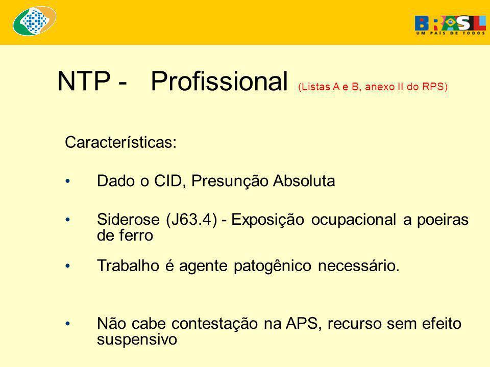 NTP - Profissional (Listas A e B, anexo II do RPS) • Dado o CID, Presunção Absoluta Características: • Siderose (J63.4) - Exposição ocupacional a poeiras de ferro • Trabalho é agente patogênico necessário.
