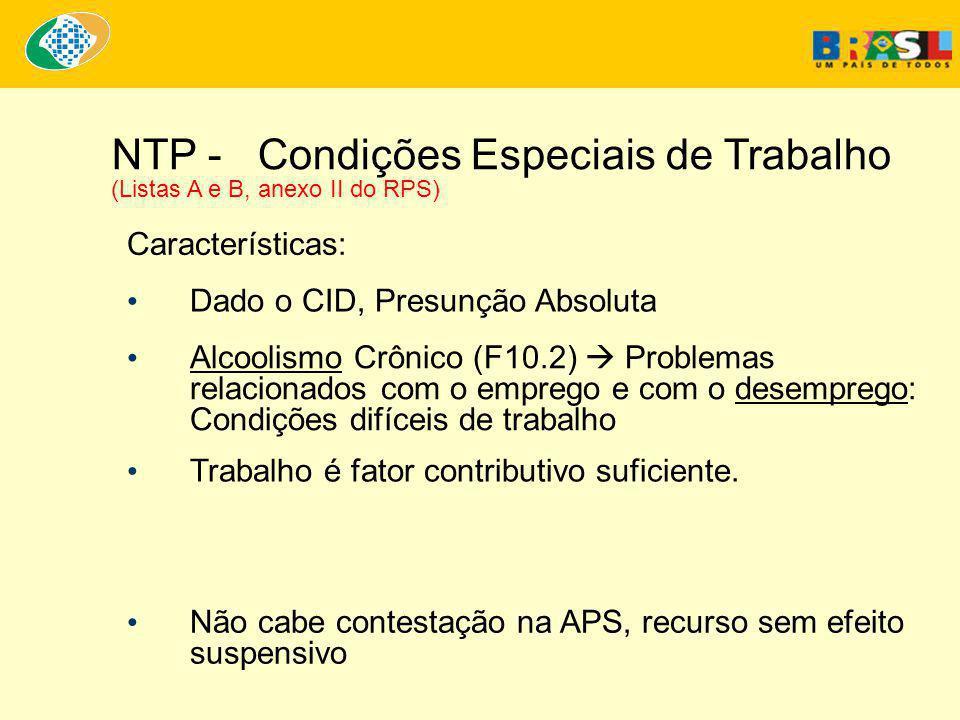 NTP - Condições Especiais de Trabalho (Listas A e B, anexo II do RPS) • Dado o CID, Presunção Absoluta Características: • Alcoolismo Crônico (F10.2)  Problemas relacionados com o emprego e com o desemprego: Condições difíceis de trabalho • Trabalho é fator contributivo suficiente.