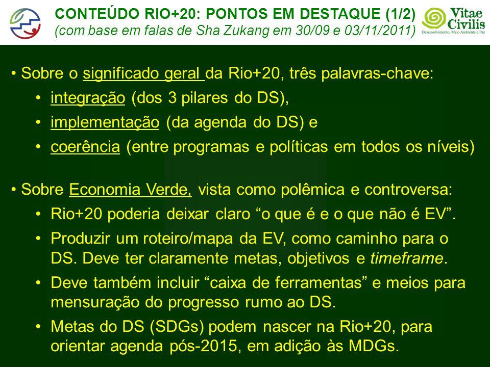 CONTEÚDO RIO+20: PONTOS EM DESTAQUE (1/2) (com base em falas de Sha Zukang em 30/09 e 03/11/2011) • Sobre o significado geral da Rio+20, três palavras-chave: •integração (dos 3 pilares do DS), •implementação (da agenda do DS) e •coerência (entre programas e políticas em todos os níveis) • Sobre Economia Verde, vista como polêmica e controversa: •Rio+20 poderia deixar claro o que é e o que não é EV .
