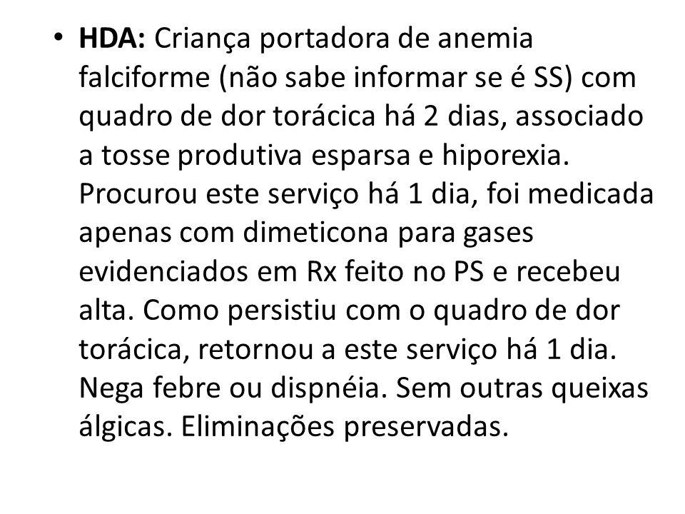 • HDA: Criança portadora de anemia falciforme (não sabe informar se é SS) com quadro de dor torácica há 2 dias, associado a tosse produtiva esparsa e