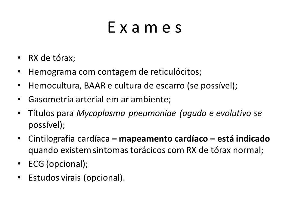 E x a m e s • RX de tórax; • Hemograma com contagem de reticulócitos; • Hemocultura, BAAR e cultura de escarro (se possível); • Gasometria arterial em