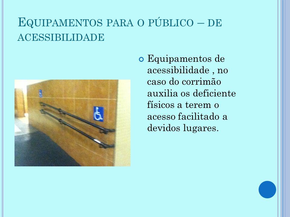 E QUIPAMENTOS PARA O PÚBLICO – DE ACESSIBILIDADE Equipamentos de acessibilidade, no caso do corrimão auxilia os deficiente físicos a terem o acesso fa