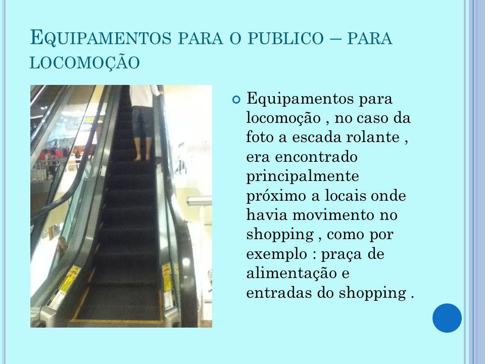 E QUIPAMENTOS PARA O PUBLICO – PARA LOCOMOÇÃO Equipamentos para locomoção, no caso da foto a escada rolante, era encontrado principalmente próximo a l