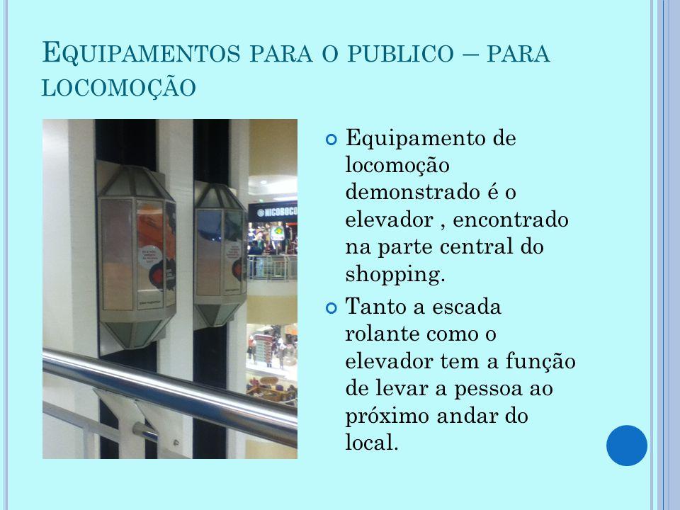 E QUIPAMENTOS PARA O PUBLICO – PARA LOCOMOÇÃO Equipamento de locomoção demonstrado é o elevador, encontrado na parte central do shopping. Tanto a esca