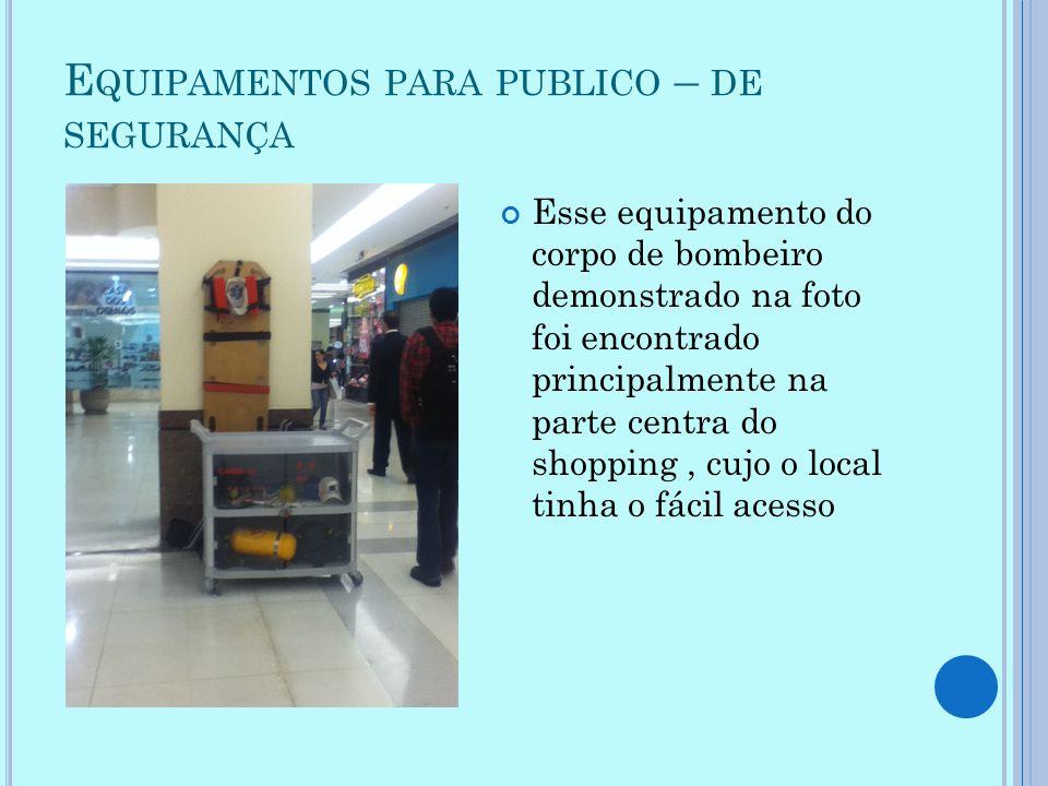 E QUIPAMENTOS PARA PUBLICO – DE SEGURANÇA Esse equipamento do corpo de bombeiro demonstrado na foto foi encontrado principalmente na parte centra do s