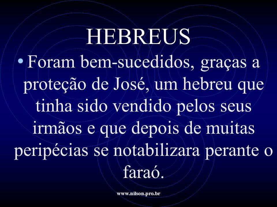 www.nilson.pro.br HEBREUS • Foram bem-sucedidos, graças a proteção de José, um hebreu que tinha sido vendido pelos seus irmãos e que depois de muitas
