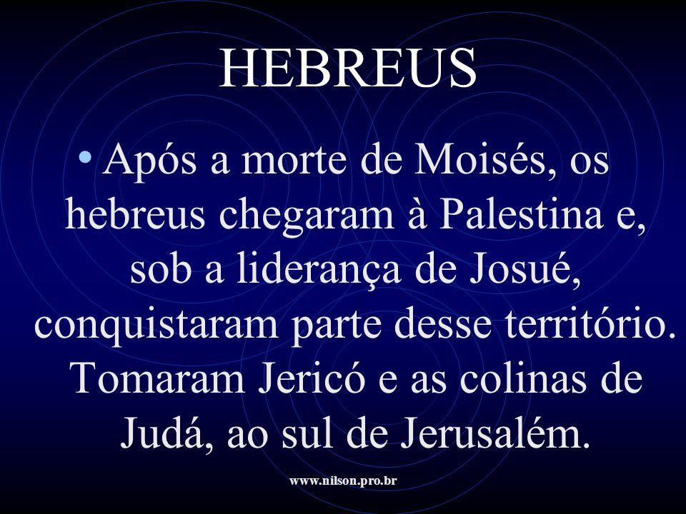 www.nilson.pro.br HEBREUS • Após a morte de Moisés, os hebreus chegaram à Palestina e, sob a liderança de Josué, conquistaram parte desse território.