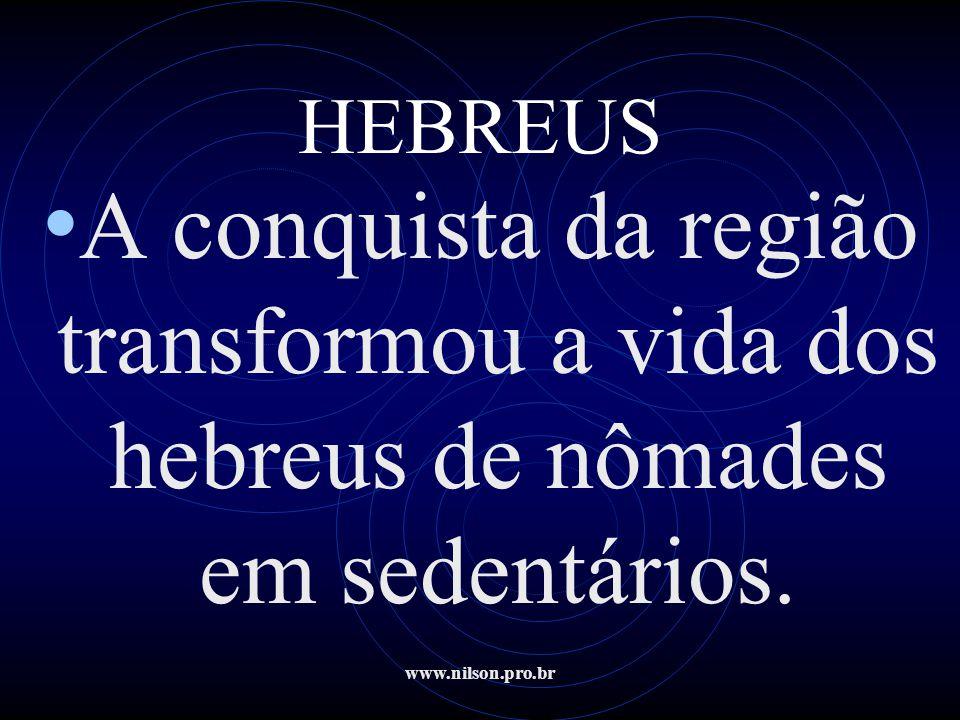 www.nilson.pro.br HEBREUS • A conquista da região transformou a vida dos hebreus de nômades em sedentários.