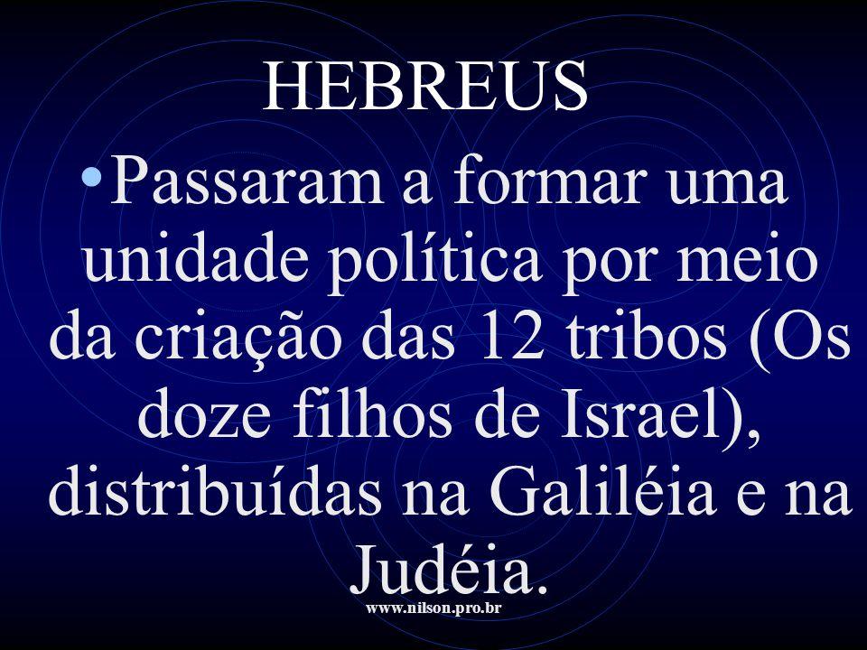 www.nilson.pro.br HEBREUS • Passaram a formar uma unidade política por meio da criação das 12 tribos (Os doze filhos de Israel), distribuídas na Galil