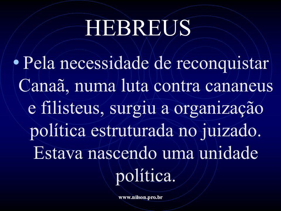 www.nilson.pro.br HEBREUS • Pela necessidade de reconquistar Canaã, numa luta contra cananeus e filisteus, surgiu a organização política estruturada n