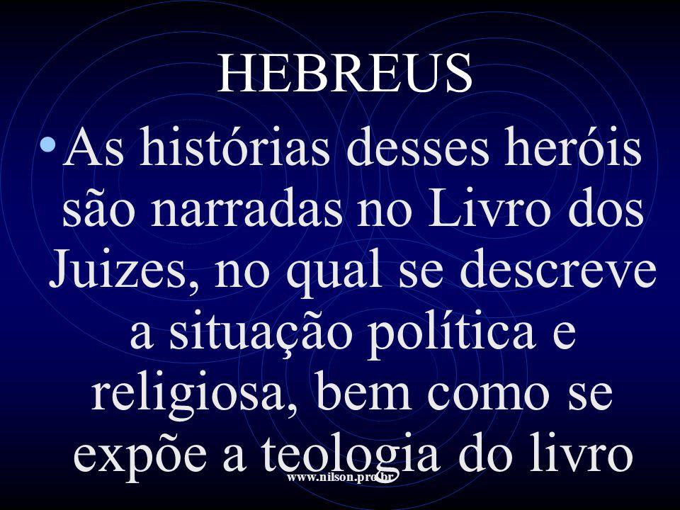 www.nilson.pro.br HEBREUS • As histórias desses heróis são narradas no Livro dos Juizes, no qual se descreve a situação política e religiosa, bem como