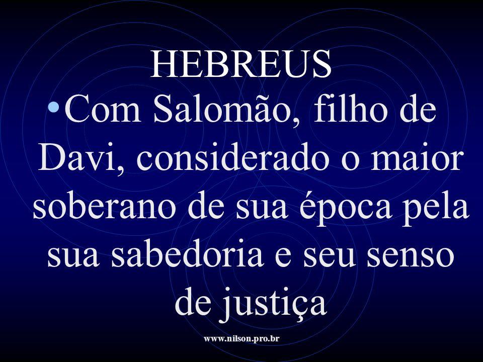 www.nilson.pro.br HEBREUS • Com Salomão, filho de Davi, considerado o maior soberano de sua época pela sua sabedoria e seu senso de justiça