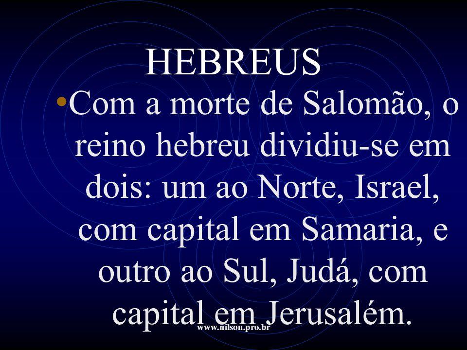 www.nilson.pro.br HEBREUS • Com a morte de Salomão, o reino hebreu dividiu-se em dois: um ao Norte, Israel, com capital em Samaria, e outro ao Sul, Ju
