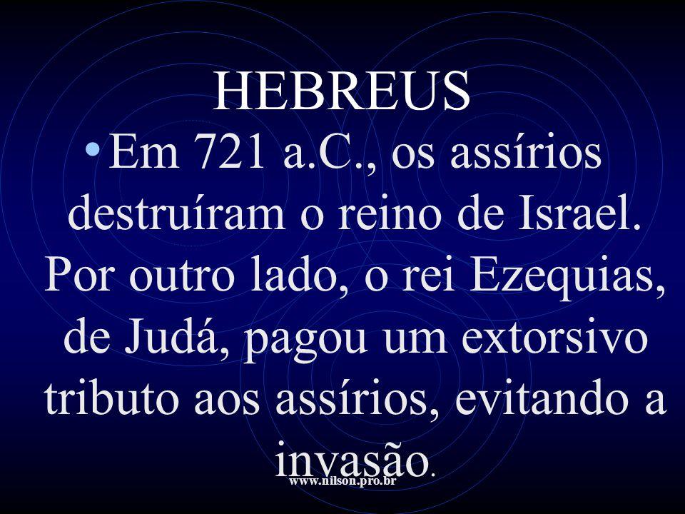 www.nilson.pro.br HEBREUS • Em 721 a.C., os assírios destruíram o reino de Israel. Por outro lado, o rei Ezequias, de Judá, pagou um extorsivo tributo