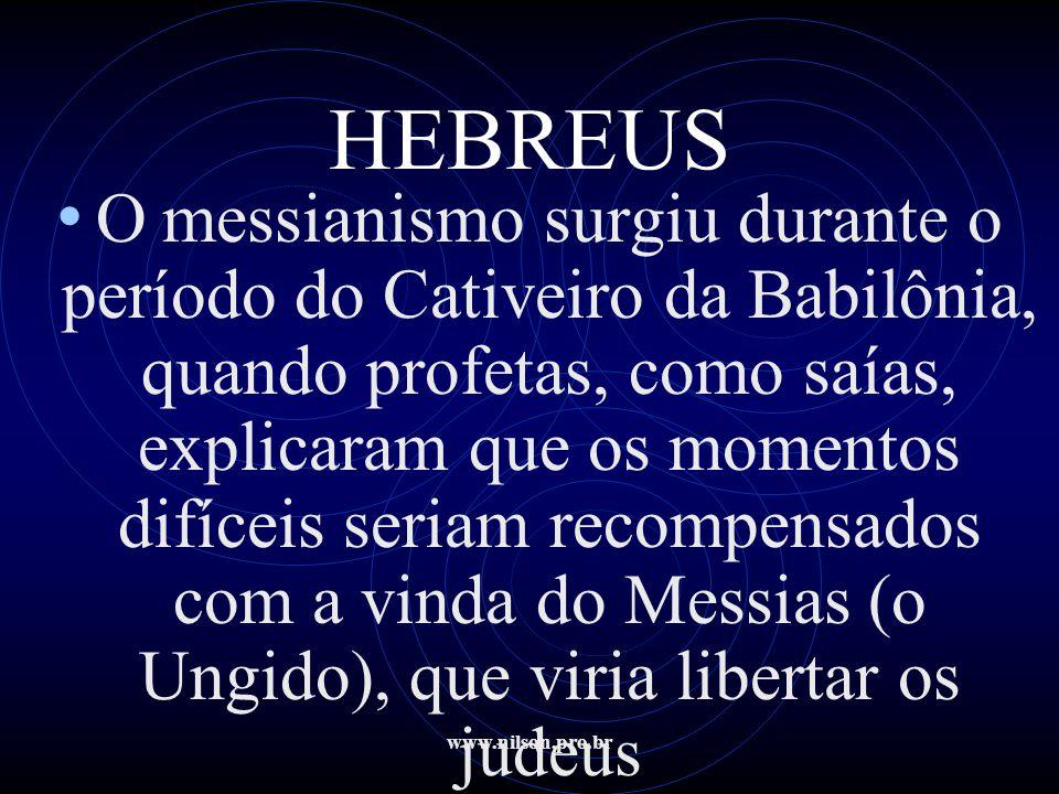 www.nilson.pro.br HEBREUS • Omessianismo surgiu durante o período do Cativeiro da Babilônia, quando profetas, como saías, explicaram que os momentos d