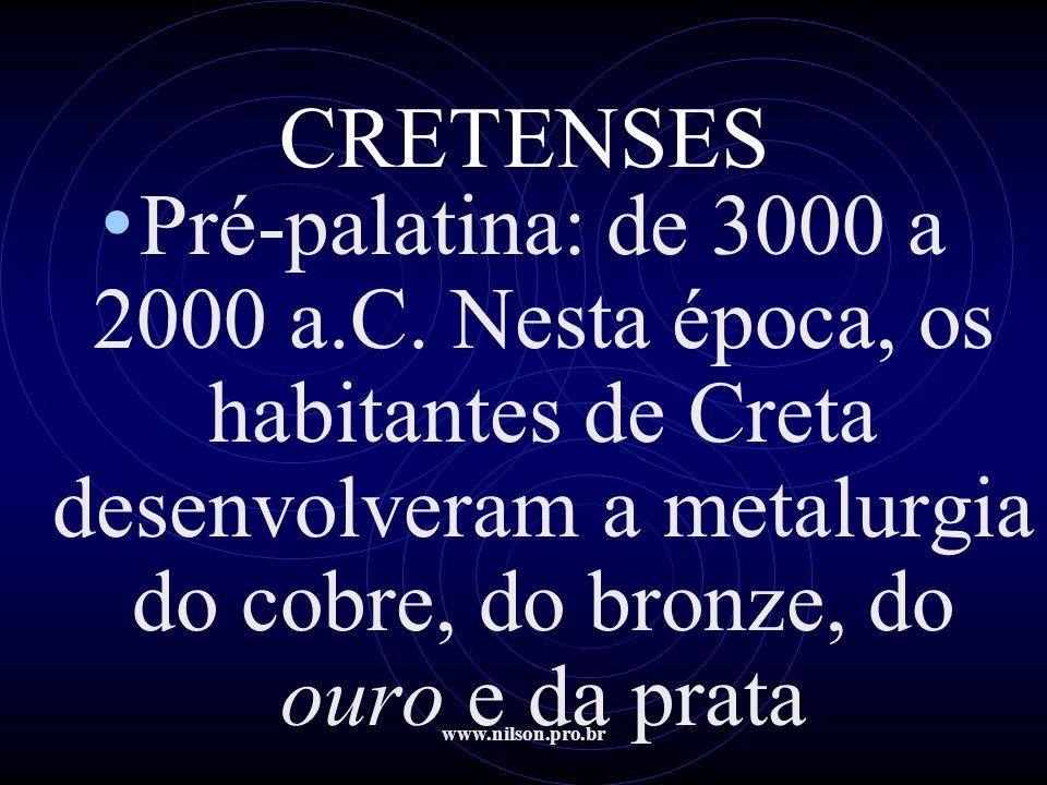 www.nilson.pro.br CRETENSES • Pré-palatina: de 3000 a 2000 a.C. Nesta época, os habitantes de Creta desenvolveram a metalurgia do cobre, do bronze, do