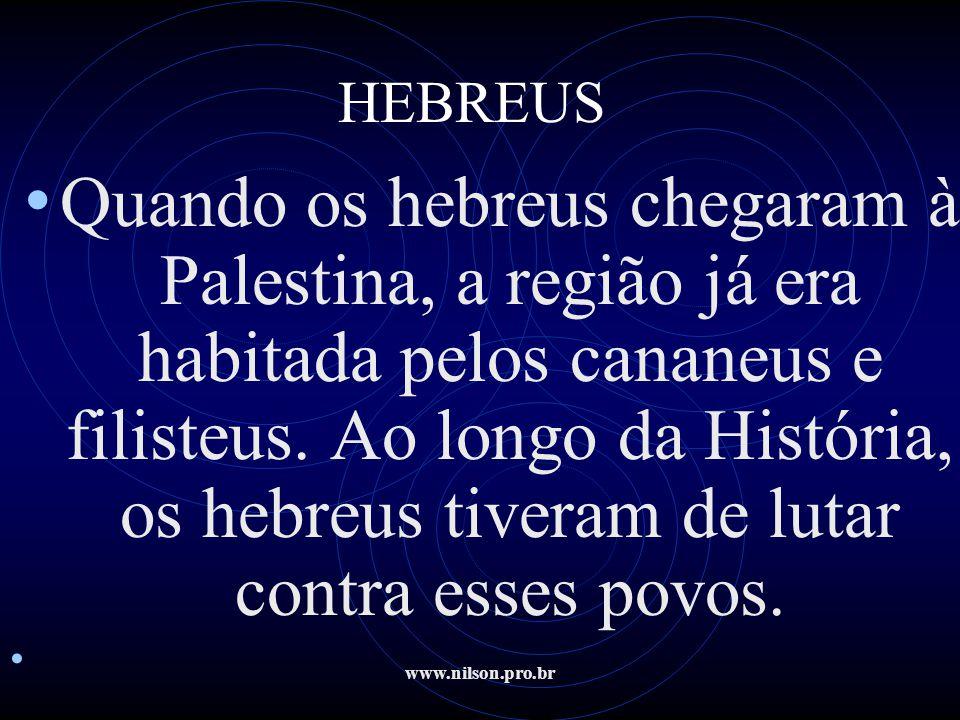 www.nilson.pro.br HEBREUS • Quando os hebreus chegaram à Palestina, a região já era habitada pelos cananeus e filisteus. Ao longo da História, os hebr