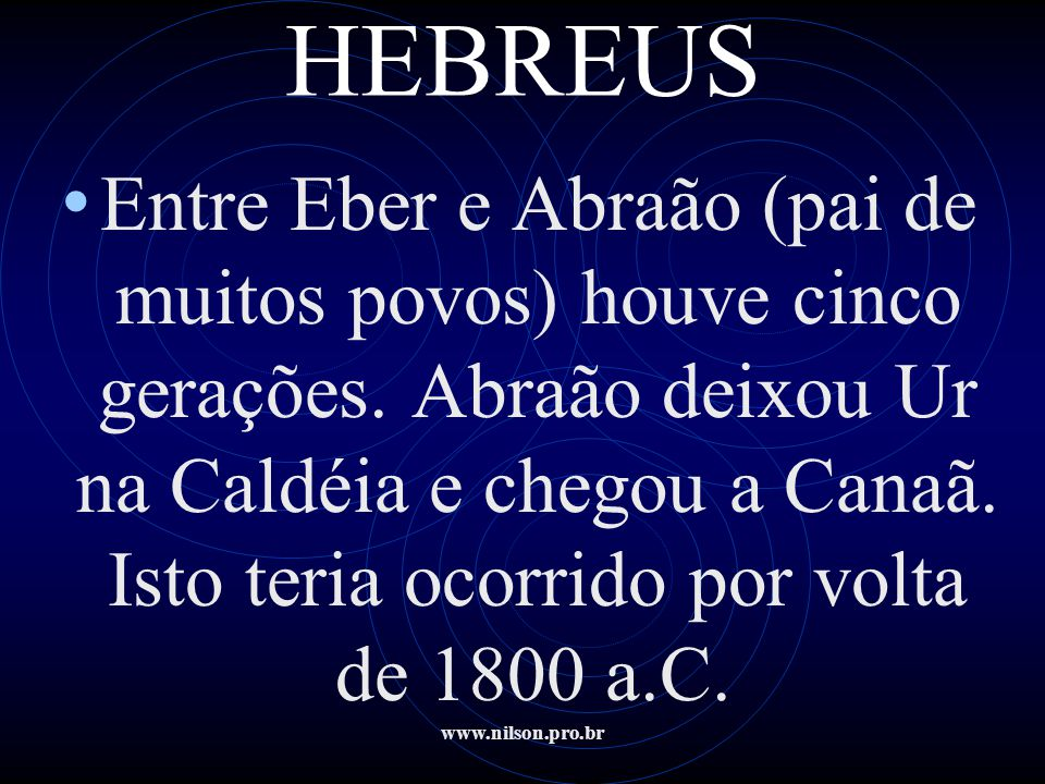 www.nilson.pro.br HEBREUS • Entre Eber e Abraão (pai de muitos povos) houve cinco gerações. Abraão deixou Ur na Caldéia e chegou a Canaã. Isto teria o