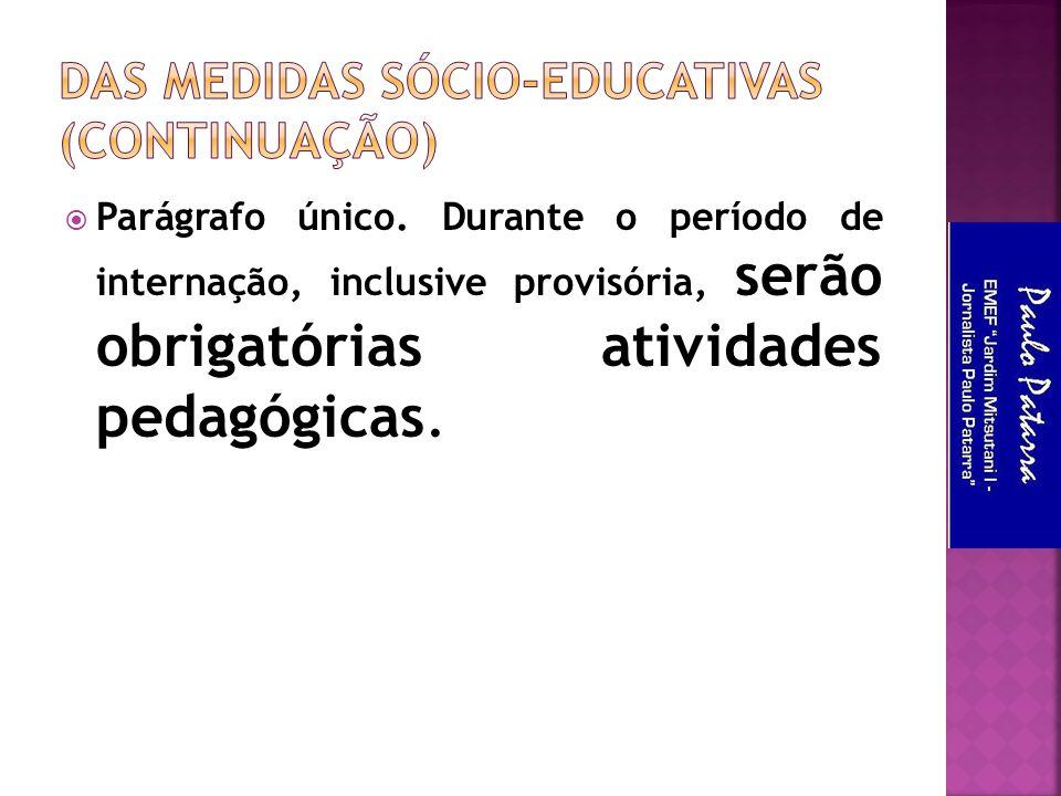  Parágrafo único. Durante o período de internação, inclusive provisória, serão obrigatórias atividades pedagógicas.