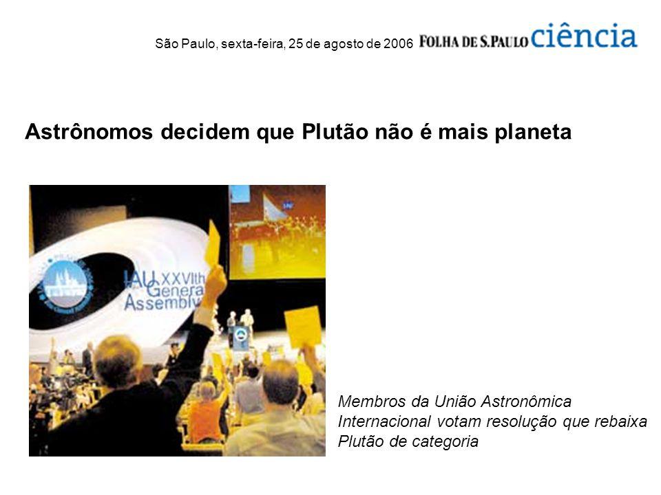Astrônomos decidem que Plutão não é mais planeta São Paulo, sexta-feira, 25 de agosto de 2006 Membros da União Astronômica Internacional votam resoluç