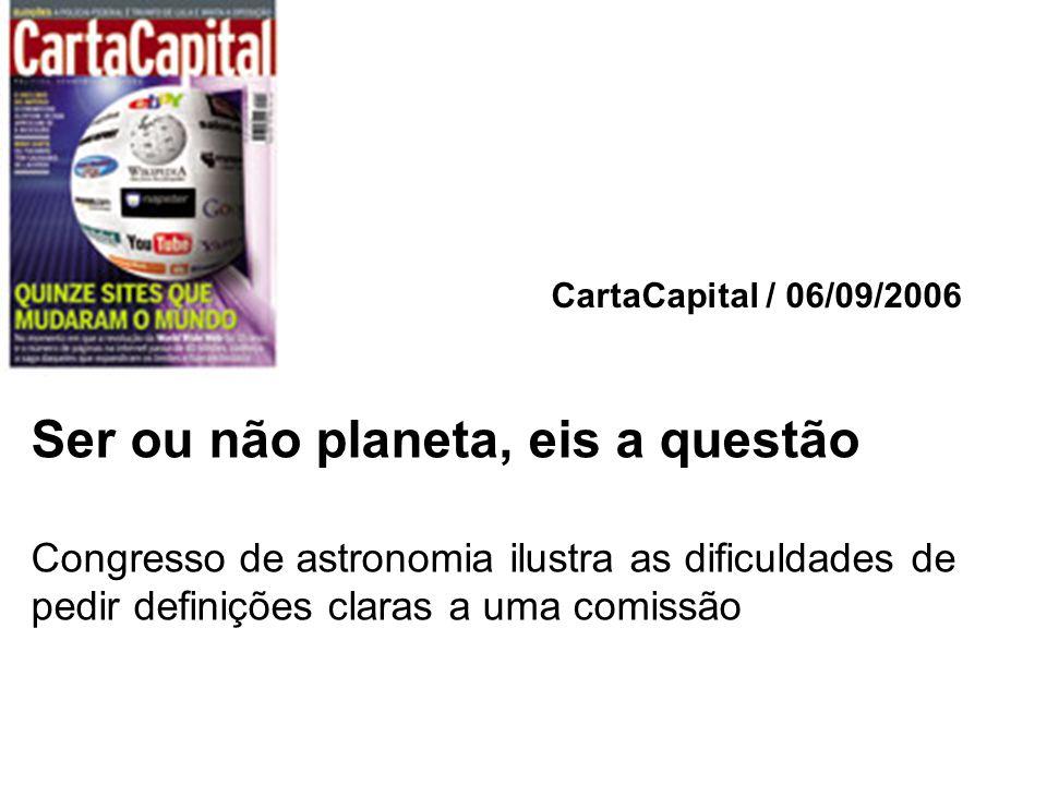 CartaCapital / 06/09/2006 Ser ou não planeta, eis a questão Congresso de astronomia ilustra as dificuldades de pedir definições claras a uma comissão