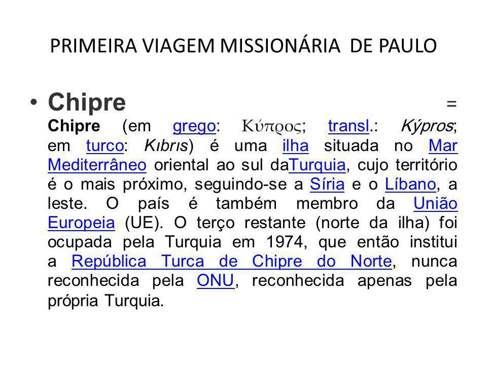 PRIMEIRA VIAGEM MISSIONÁRIA DE PAULO •Chipre = Chipre (em grego: Κύπρος ; transl.: Kýpros ; em turco: Kıbrıs) é uma ilha situada no Mar Mediterrâneo o