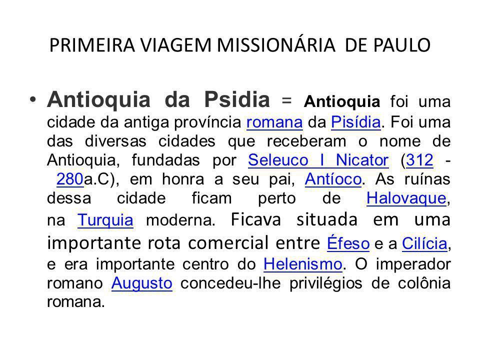 PRIMEIRA VIAGEM MISSIONÁRIA DE PAULO •Antioquia da Psidia = Antioquia foi uma cidade da antiga província romana da Pisídia. Foi uma das diversas cidad