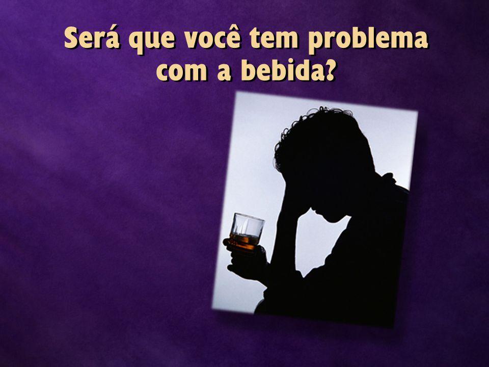 Será que você tem problema com a bebida?