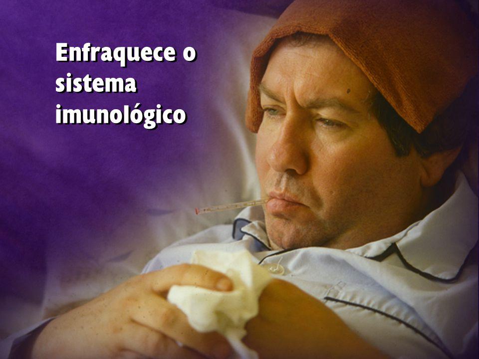 Enfraquece o sistema imunológico