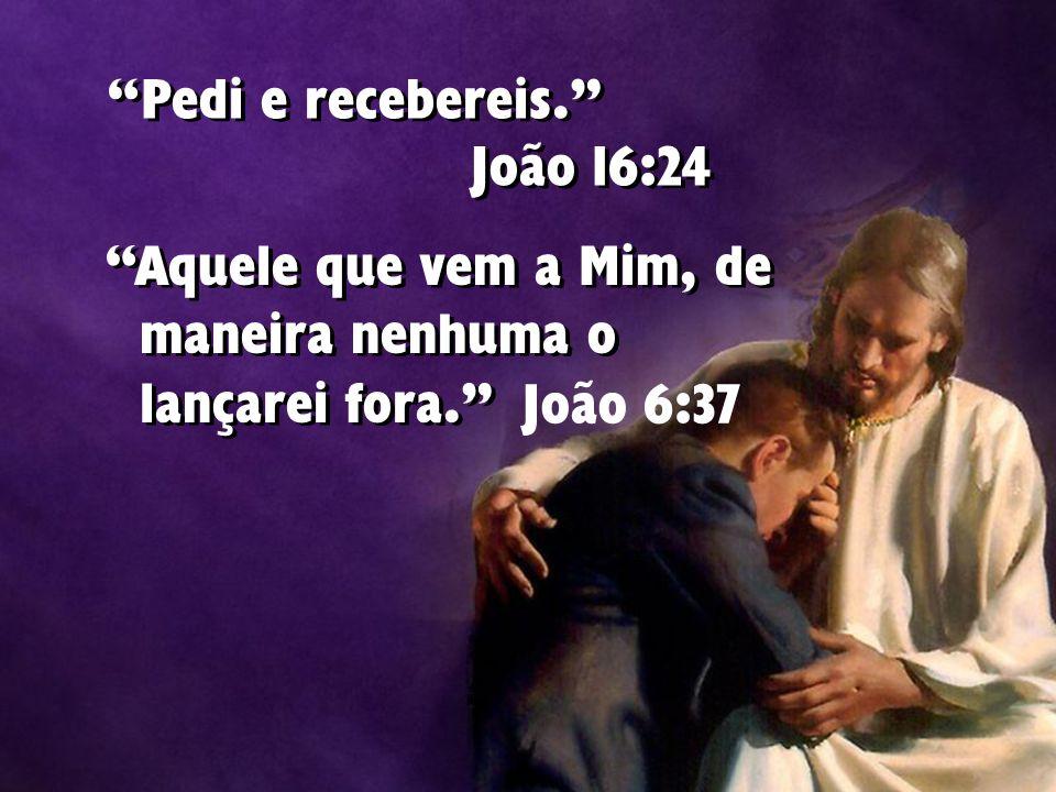 """""""Pedi e recebereis."""" João 16:24 """"Aquele que vem a Mim, de maneira nenhuma o lançarei fora."""" João 6:37"""