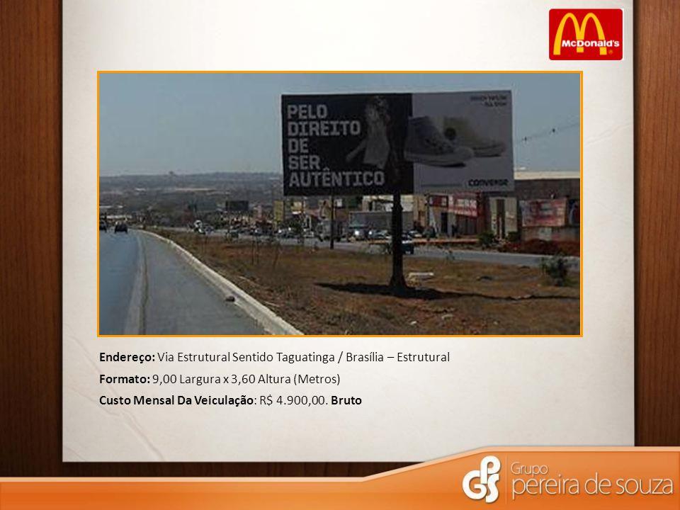 Endereço: Via Estrutural Sentido Taguatinga / Brasília – Estrutural Formato: 9,00 Largura x 3,60 Altura (Metros) Custo Mensal Da Veiculação: R$ 4.900,