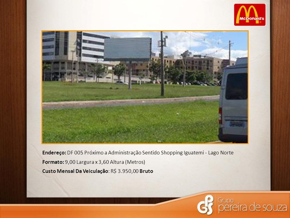 Endereço: DF 005 Próximo a Administração Sentido Shopping Iguatemi - Lago Norte Formato: 9,00 Largura x 3,60 Altura (Metros) Custo Mensal Da Veiculaçã