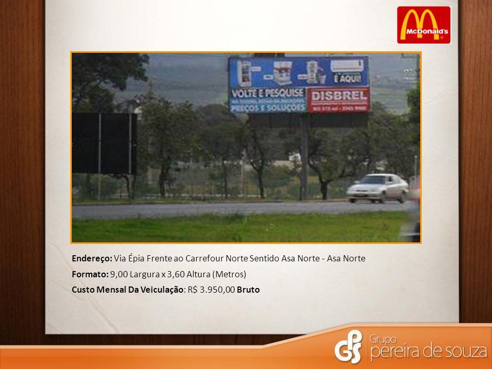 Endereço: Via Épia Frente ao Carrefour Norte Sentido Asa Norte - Asa Norte Formato: 9,00 Largura x 3,60 Altura (Metros) Custo Mensal Da Veiculação: R$