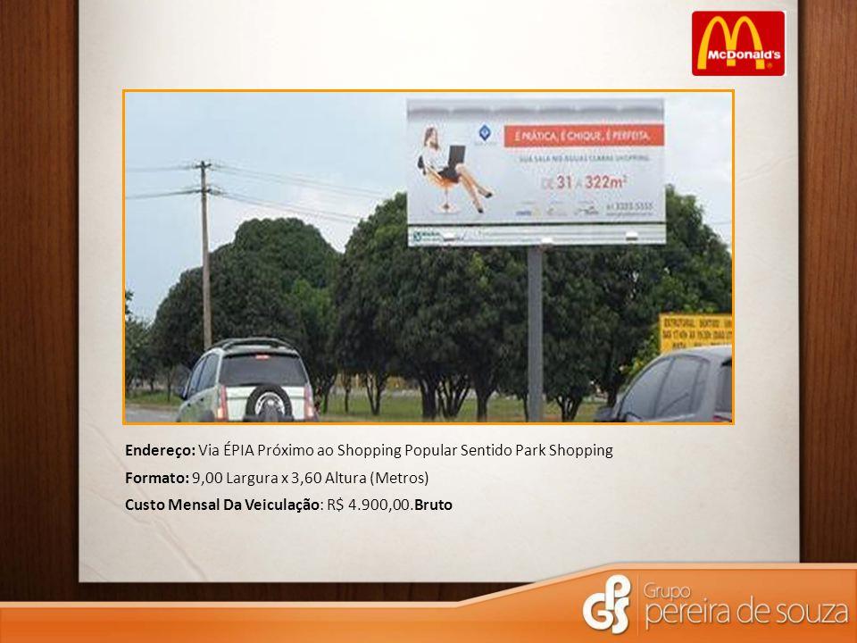 Endereço: Via ÉPIA Próximo ao Shopping Popular Sentido Park Shopping Formato: 9,00 Largura x 3,60 Altura (Metros) Custo Mensal Da Veiculação: R$ 4.900