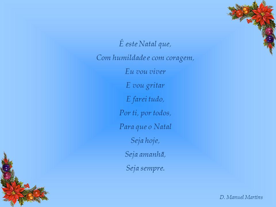 D. Manuel Martins É este Natal que, Com humildade e com coragem, Eu vou viver E vou gritar E farei tudo, Por ti, por todos, Para que o Natal Seja hoje