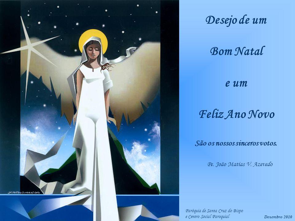Dezembro 2010 Pe. João Matias V. Azevedo Desejo de um Bom Natal e um Feliz Ano Novo São os nossos sinceros votos. Paróquia de Santa Cruz do Bispo e Ce