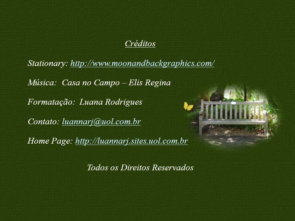 Feito por Luannarj@uol.com.b rLuannarj@uol.com.b Créditos Stationary: http://www.moonandbackgraphics.com/http://www.moonandbackgraphics.com/ Música: Casa no Campo – Elis Regina Formatação: Luana Rodrigues Contato: luannarj@uol.com.brluannarj@uol.com.br Home Page: http://luannarj.sites.uol.com.brhttp://luannarj.sites.uol.com.br Todos os Direitos Reservados