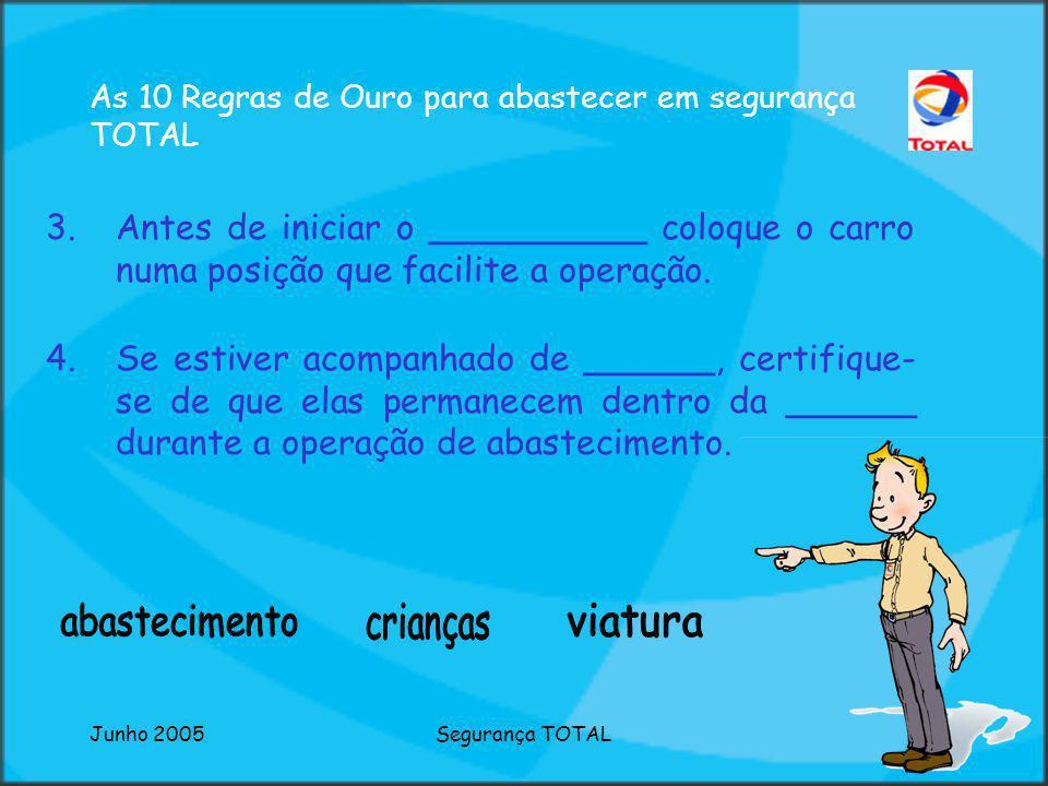 Junho 2005Segurança TOTAL As 10 Regras de Ouro para abastecer em segurança TOTAL 1.Ao entrar no Posto de Abastecimento ______ a velocidade e circule c