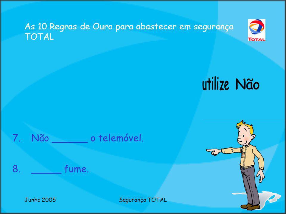 Junho 2005Segurança TOTAL As 10 Regras de Ouro para abastecer em segurança TOTAL 7.Não ______ o telemóvel.